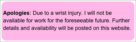 Apologies: Due to a wrist injury. I will not be available for work for the foreseeable future. Further details and availability will be posted on this website.
